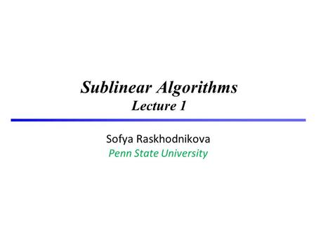 1 Sublinear Algorithms Lecture 1 Sofya Raskhodnikova Penn State University TexPoint fonts used in EMF. Read the TexPoint manual before you delete this.