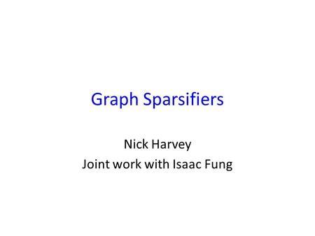 Graph Sparsifiers Nick Harvey Joint work with Isaac Fung TexPoint fonts used in EMF. Read the TexPoint manual before you delete this box.: A A A.