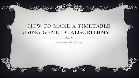 HOW TO MAKE A TIMETABLE USING GENETIC ALGORITHMS Introduction with an example.