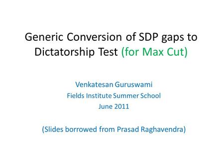 Generic Conversion of SDP gaps to Dictatorship Test (for Max Cut) Venkatesan Guruswami Fields Institute Summer School June 2011 (Slides borrowed from Prasad.