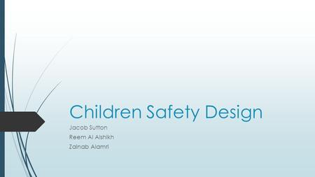 Children Safety Design Jacob Sutton Reem Al Alshikh Zainab Alamri.