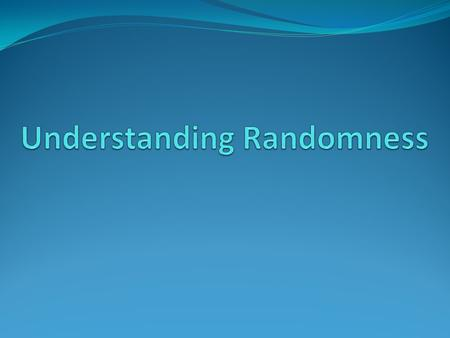 "Randomness Has structure in the long run Randomness seems ""Fair"" 1) Nobody can predict the outcome ahead of time. 2) Some underlying set of outcomes are."