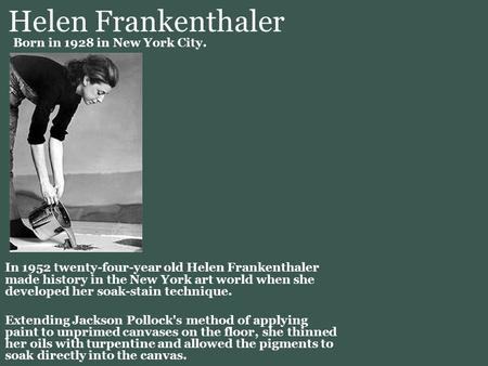 Helen Frankenthaler In 1952 twenty-four-year old Helen Frankenthaler made history in the New York art world when she developed her soak-stain technique.