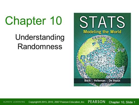 1-1 Copyright © 2015, 2010, 2007 Pearson Education, Inc. Chapter 10, Slide 1 Chapter 10 Understanding Randomness.