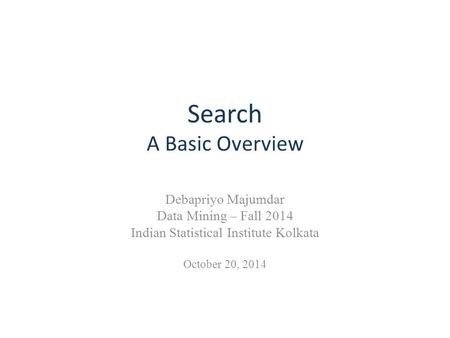 Search A Basic Overview Debapriyo Majumdar Data Mining – Fall 2014 Indian Statistical Institute Kolkata October 20, 2014.
