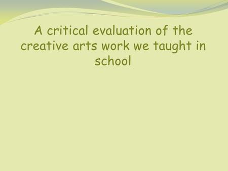 A critical evaluation of the creative arts work we taught in school.