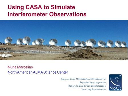 Atacama Large Millimeter/submillimeter Array Expanded Very Large Array Robert C. Byrd Green Bank Telescope Very Long Baseline Array Using CASA to Simulate.