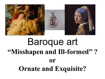 "Baroque art ""Misshapen and Ill-formed"" ? or Ornate and Exquisite?"