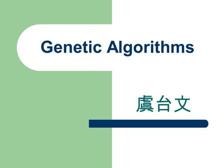 Genetic Algorithms 虞台文. Content Evolutional Algorithms Genetic Algorithms Main Components of Genetic Algorithms – Encoding – Fitness Function – Recombination.