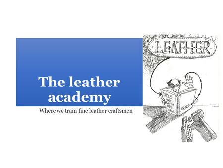 The leather academy Where we train fine leather craftsmen.