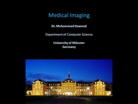 Medical Imaging Dr. Mohammad Dawood Department of Computer Science University of Münster Germany.