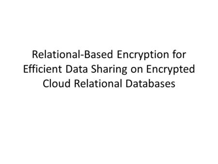 Relational-Based Encryption for Efficient Data Sharing on Encrypted Cloud Relational Databases.