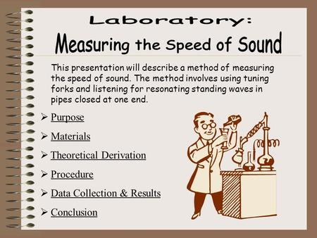 This presentation will describe a method of measuring the speed of sound. The method involves using tuning forks and listening for resonating standing.