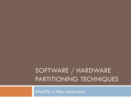 SOFTWARE / HARDWARE PARTITIONING TECHNIQUES SHaPES: A New Approach.