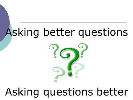 Asking better questions Asking questions better. 1.Why do you ask questions in lessons? 2.What do you think is a strength of your current questioning.