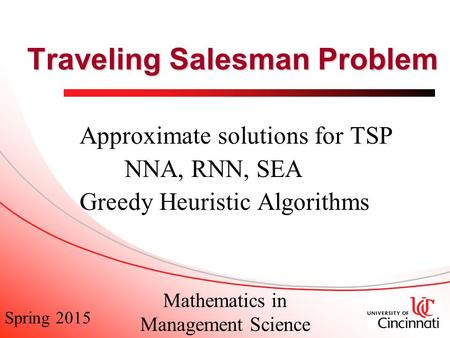 Spring 2015 Mathematics in Management Science Traveling Salesman Problem Approximate solutions for TSP NNA, RNN, SEA Greedy Heuristic Algorithms.
