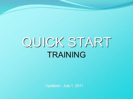 QUICK START QUICK START TRAINING Updated – July 1, 2011.