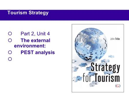  Part 2, Unit 4  The external environment:  PEST analysis  Tourism Strategy.