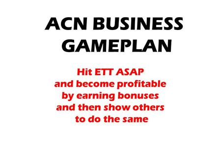 ACN BUSINESS GAMEPLAN Hit ETT ASAP and become profitable by earning bonuses and then show others to do the same.
