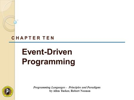 C H A P T E R T E N <strong>Event</strong>-<strong>Driven</strong> <strong>Programming</strong> <strong>Programming</strong> <strong>Languages</strong> – Principles and Paradigms by Allen Tucker, Robert Noonan.