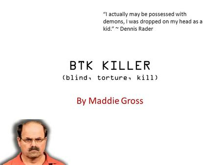 "BTK KILLER (blind, torture, kill) By Maddie Gross ""I actually may be possessed with demons, I was dropped on my head as a kid."" ~ Dennis Rader."
