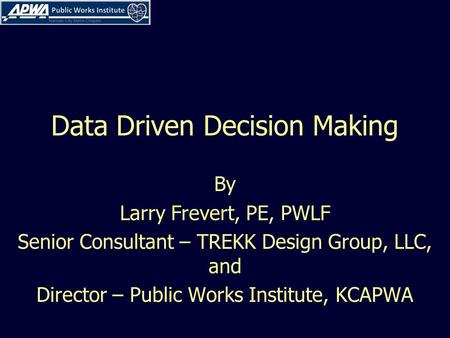 Data Driven Decision Making By Larry Frevert, PE, PWLF Senior Consultant – TREKK Design Group, LLC, and Director – Public Works Institute, KCAPWA.