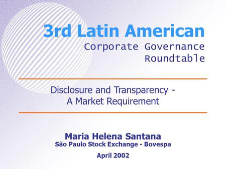 3rd Latin American Corporate Governance Roundtable Maria Helena Santana São Paulo Stock Exchange - Bovespa Disclosure and Transparency - A Market Requirement.