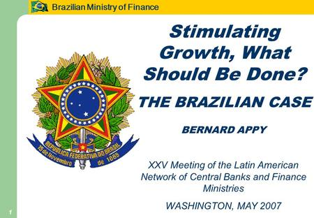 Brazilian Ministry of Finance 1 Stimulating Growth, What Should Be Done? THE BRAZILIAN CASE BERNARD APPY XXV Meeting of the Latin American Network of Central.
