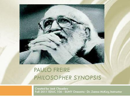PAULO FREIRE PHILOSOPHER SYNOPSIS Created by Jack Chesebro Fall 2011 EDUC 106 · SUNY Oneonta · Dr. Zanna McKay, Instructor.