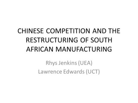 CHINESE COMPETITION AND THE RESTRUCTURING OF SOUTH AFRICAN MANUFACTURING Rhys Jenkins (UEA) Lawrence Edwards (UCT)
