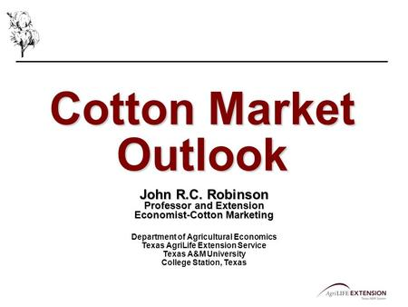 Cotton Market Outlook John R.C. Robinson Professor and Extension Economist-Cotton Marketing Department of Agricultural Economics Texas AgriLife Extension.