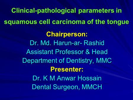 Clinical-pathological parameters in squamous cell carcinoma of the tongue Chairperson: Dr. Md. Harun-ar- Rashid Assistant Professor & Head Department of.