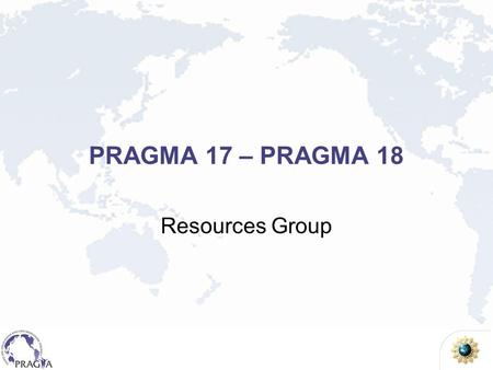 PRAGMA 17 – PRAGMA 18 Resources Group. PRAGMA Grid 28 institutions in 17 countries/regions, 22 compute sites (+ 7 site in preparation) UZH Switzerland.