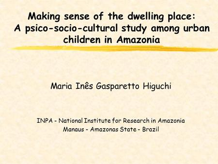 Making sense of the dwelling place: A psico-socio-cultural study among urban children in Amazonia Maria Inês Gasparetto Higuchi INPA - National Institute.