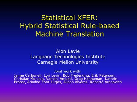 Statistical XFER: Hybrid Statistical Rule-based Machine Translation Alon Lavie Language Technologies Institute Carnegie Mellon University Joint work with: