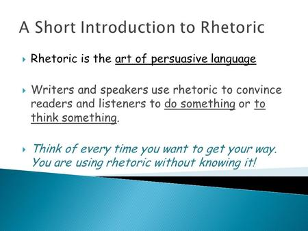 A Short Introduction to Rhetoric  Rhetoric is the art of persuasive language  Writers and speakers use rhetoric to convince readers and listeners to.