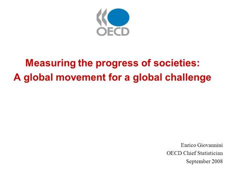Measuring the progress of societies: A global movement for a global challenge Enrico Giovannini OECD Chief Statistician September 2008.