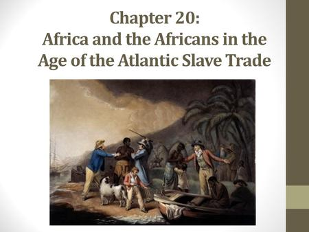 Chapter 20: Africa and the Africans in the Age of the Atlantic Slave Trade.