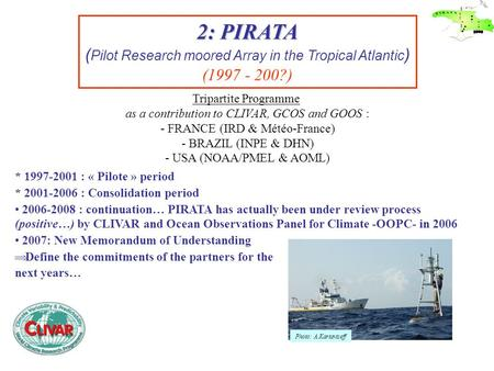 2: PIRATA ( Pilot Research moored Array in the Tropical Atlantic ) (1997 - 200?) Tripartite Programme as a contribution to CLIVAR, GCOS and GOOS : - FRANCE.