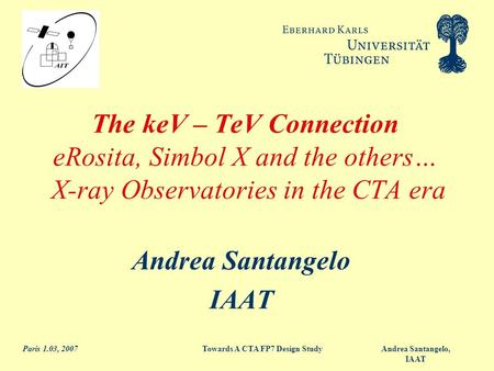 Andrea Santangelo, IAAT Paris 1.03, 2007Towards A CTA FP7 Design Study The keV – TeV Connection eRosita, Simbol X and the others… X-ray Observatories.