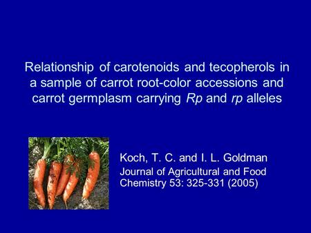 Relationship of carotenoids and tecopherols in a sample of carrot root-color accessions and carrot germplasm carrying Rp and rp alleles Koch, T. C. and.