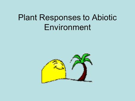 Plant Responses to Abiotic Environment. Biological orientation of plants Tropisms: when growth toward stimulus it is positive and vice versa. Taxes: occur.