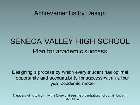 Achievement is by Design SENECA VALLEY HIGH SCHOOL Plan for academic success Designing a process by which every student has optimal opportunity and accountability.