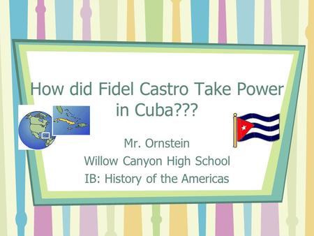 How did Fidel Castro Take Power in Cuba??? Mr. Ornstein Willow Canyon High School IB: History of the Americas.