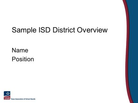 Sample ISD District Overview Name Position. What makes Sample ISD unique? Mission Statement Vision Statement Unique Programs.