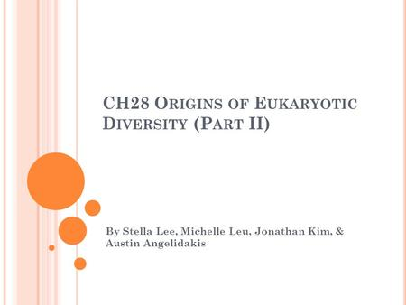 CH28 O RIGINS OF E UKARYOTIC D IVERSITY (P ART II) By Stella Lee, Michelle Leu, Jonathan Kim, & Austin Angelidakis.