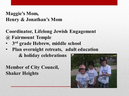 Maggie's Mom, Henry & Jonathan's Mom Coordinator, Lifelong Jewish Fairmount Temple 3 rd grade Hebrew, middle school Plan overnight retreats,