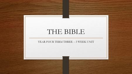 THE BIBLE YEAR FOUR TERM THREE – 3 WEEK UNIT. LEARNING INTENTION LI: You will learn about the parts of the Bible.