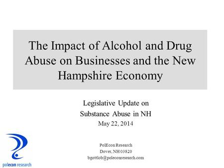 The Impact of Alcohol and Drug Abuse on Businesses and the New Hampshire Economy Legislative Update on Substance Abuse in NH May 22, 2014 PolEcon Research.