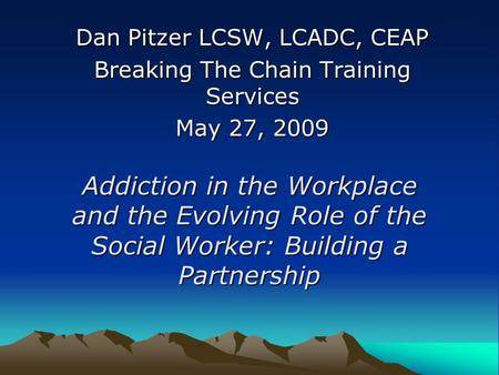 Addiction in the Workplace and the Evolving Role of the Social Worker: Building a Partnership Dan Pitzer LCSW, LCADC, CEAP Breaking The Chain Training.